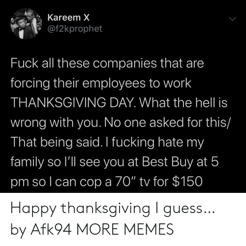 "cop: Kareem X  @f2kprophet  Fuck all these companies that are  forcing their employees to work  THANKSGIVING DAY. What the hell is  wrong with you. No one asked for this/  That being said. I fucking hate my  family so l'll see you at Best Buy at 5  pm so l can cop a 70"" tv for $150 Happy thanksgiving I guess… by Afk94 MORE MEMES"