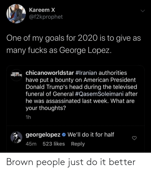 donald: Kareem X  @f2kprophet  One of my goals for 2020 is to give as  many fucks as George Lopez.  chicanoworldstar #Iranian authorities  CHICANO  wiHCP STA  have put a bounty on American President  Donald Trump's head during the televised  funeral of General #QasemSoleimani after  he was assassinated last week. What are  your thoughts?  1h  georgelopez o We'll do it for half  45m 523 likes Reply Brown people just do it better
