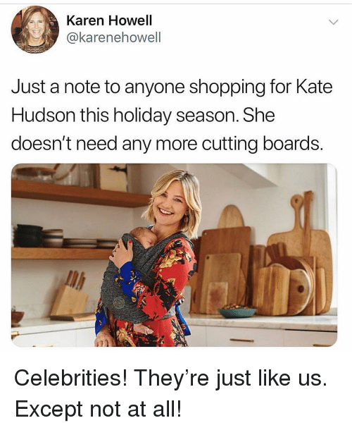 Holiday Season: Karen Howell  @karenehowell  Just a note to anyone shopping for Kate  Hudson this holiday season. She  doesn't need any more cutting boards. Celebrities! They're just like us. Except not at all!