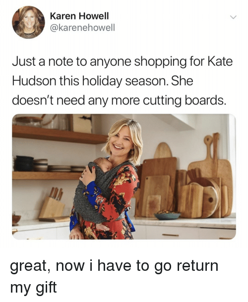 Holiday Season: Karen Howell  @karenehowell  Just a note to anyone shopping for Kate  Hudson this holiday season. She  doesn't need any more cutting boards.  il great, now i have to go return my gift