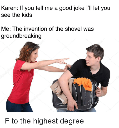 A Good Joke: Karen: If you tell me a good joke l'll let you  see the kids  Me: The invention of the shovel was  groundbreaking F to the highest degree