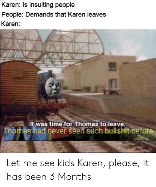 Kids, Time, and Dank Memes: Karen: Is insulting people  People: Demands that Karen leaves  Karen:  It was time for Thomas to leave.  Thomas had never seen such bullshit Defore Let me see kids Karen, please, it has been 3 Months