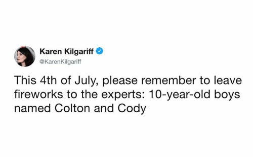 4th of July: Karen Kilgariff  @KarenKilgariff  This 4th of July, please remember to leave  fireworks to the experts: 10-year-old boys  named Colton and Cody