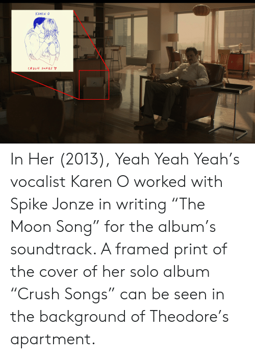 """Crush, Yeah, and Moon: KAREN O  CRUSH SONGS V In Her (2013), Yeah Yeah Yeah's vocalist Karen O worked with Spike Jonze in writing """"The Moon Song"""" for the album's soundtrack. A framed print of the cover of her solo album """"Crush Songs"""" can be seen in the background of Theodore's apartment."""