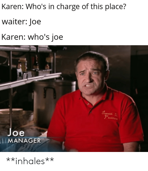 In Charge: Karen: Who's in charge of this place?  waiter: Joe  Karen: who's joe  Syanuh  Pavillio  Joe  MANAGER **inhales**