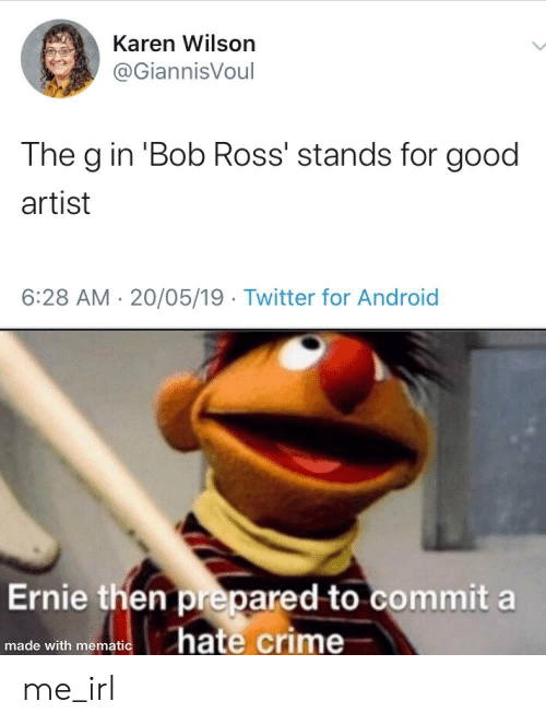 Hate Crime: Karen Wilson  @GiannisVoul  The g in 'Bob Ross' stands for good  artist  6:28 AM 20/05/19 Twitter for Android  Ernie then prepared to commit a  hate crime  made with mematic me_irl