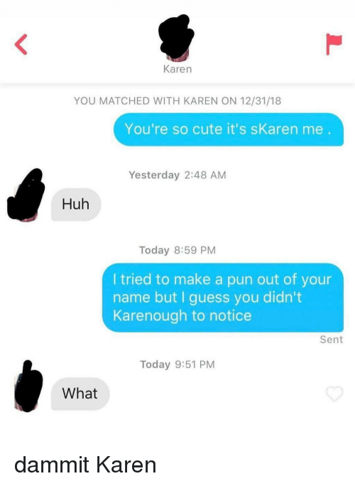 Cute, Huh, and Memes: Karen  YOU MATCHED WITH KAREN ON 12/31/18  You're so cute it's sKaren me  Yesterday 2:48 AM  Huh  Today 8:59 PM  I tried to make a pun out of your  name but I guess you didn't  Karenough to notice  Sent  Today 9:51 PM  What dammit Karen