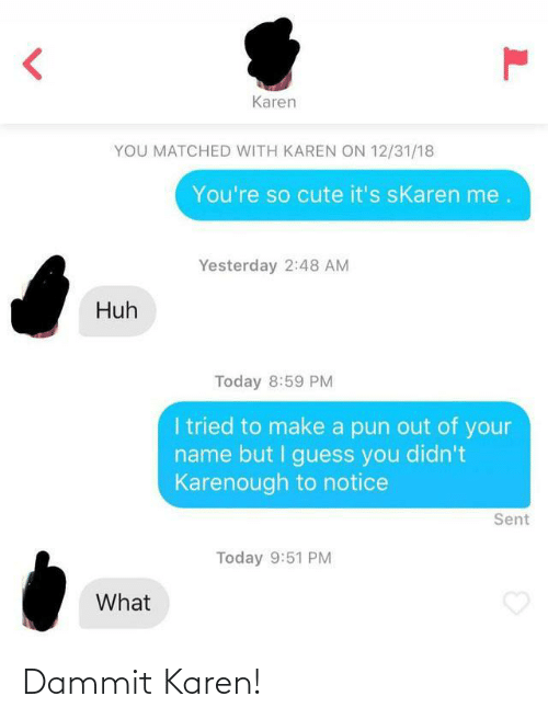 cute: Karen  YOU MATCHED WITH KAREN ON 12/31/18  You're so cute it's sKaren me.  Yesterday 2:48 AM  Huh  Today 8:59 PM  I tried to make a pun out of your  name but I guess you didn't  Karenough to notice  Sent  Today 9:51 PM  What Dammit Karen!