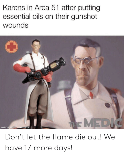 Oils: Karens in Area 51 after putting  essential oils on their gunshot  wounds  THE MEDIC  made with mematic Don't let the flame die out! We have 17 more days!