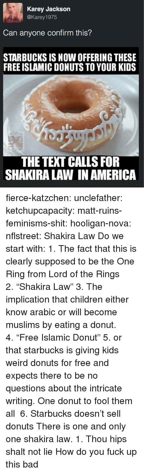"""shalt: Karey Jackson  @Karey 1975  Can anyone confirm this?  STARBUCKS IS NOW OFFERING THESE  FREE ISLAMIC DONUTS TO YOUR KIDS  THE TEXT CALLS FOR  SHAKIRA LAW IN AMERICA fierce-katzchen:  unclefather:  ketchupcapacity:  matt-ruins-feminisms-shit:  hooligan-nova:  nflstreet: Shakira Law Do we start with: 1. The fact that this is clearly supposed to be the One Ring from Lord of the Rings 2.""""Shakira Law"""" 3. The implication that children either know arabic or will become muslims by eating a donut. 4.""""Free Islamic Donut"""" 5. or that starbucks is giving kids weird donuts for free and expects there to be no questions about the intricate writing.  One donut to fool them all   6. Starbucks doesn't sell donuts   There is one and only one shakira law. 1. Thou hips shalt not lie   How do you fuck up this bad"""