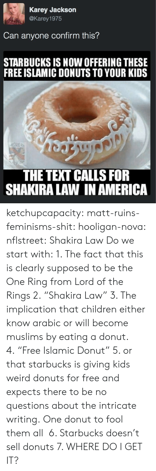 """Expects: Karey Jackson  @Karey 1975  Can anyone confirm this?  STARBUCKS IS NOW OFFERING THESE  FREE ISLAMIC DONUTS TO YOUR KIDS  THE TEXT CALLS FOR  SHAKIRA LAW IN AMERICA ketchupcapacity: matt-ruins-feminisms-shit:  hooligan-nova:  nflstreet: Shakira Law Do we start with: 1. The fact that this is clearly supposed to be the One Ring from Lord of the Rings 2.""""Shakira Law"""" 3. The implication that children either know arabic or will become muslims by eating a donut. 4.""""Free Islamic Donut"""" 5. or that starbucks is giving kids weird donuts for free and expects there to be no questions about the intricate writing.  One donut to fool them all   6. Starbucks doesn't sell donuts  7. WHERE DO I GET IT?"""