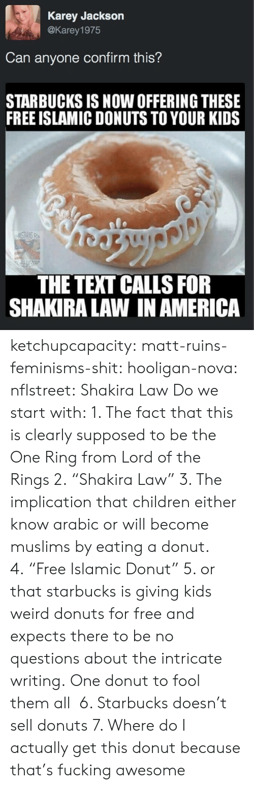 """Expects: Karey Jackson  @Karey 1975  Can anyone confirm this?  STARBUCKS IS NOW OFFERING THESE  FREE ISLAMIC DONUTS TO YOUR KIDS  THE TEXT CALLS FOR  SHAKIRA LAW IN AMERICA ketchupcapacity: matt-ruins-feminisms-shit:  hooligan-nova:  nflstreet: Shakira Law Do we start with: 1. The fact that this is clearly supposed to be the One Ring from Lord of the Rings 2.""""Shakira Law"""" 3. The implication that children either know arabic or will become muslims by eating a donut. 4.""""Free Islamic Donut"""" 5. or that starbucks is giving kids weird donuts for free and expects there to be no questions about the intricate writing.  One donut to fool them all   6. Starbucks doesn't sell donuts  7. Where do I actually get this donut because that's fucking awesome"""