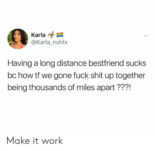 long distance: Karla  @Karla_nshtx  Having a long distance bestfriend sucks  bc how tf we gone fuck shit up together  being thousands of miles apart???! Make it work