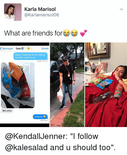 """Dude, Friends, and Memes: Karla Marisol  @Karlamarisol06  What are friends for  K Messages  Tyler  Details  Dude I have the flu & Ifeel so  terrible l want to cry  Read 7:48 PM  Bet omw  omg ily @KendallJenner: """"I follow @kalesalad and u should too""""."""