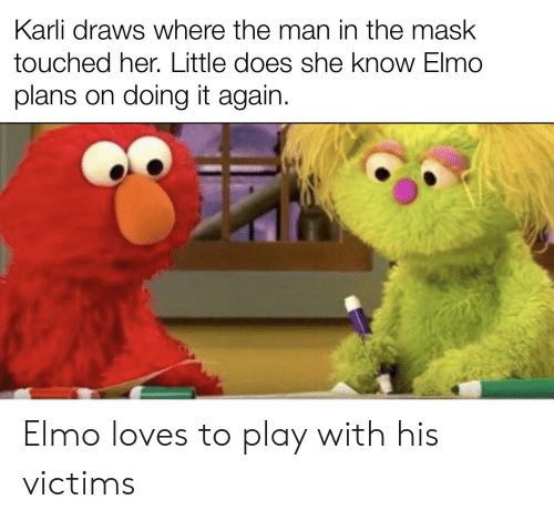 Elmo, The Mask, and Mask: Karli draws where the man in the mask  touched her. Little does she know Elmo  plans on doing it again. Elmo loves to play with his victims