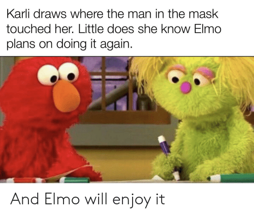 Elmo, Reddit, and The Mask: Karli draws where the man in the mask  touched her. Little does she know Elmo  plans on doing it again. And Elmo will enjoy it