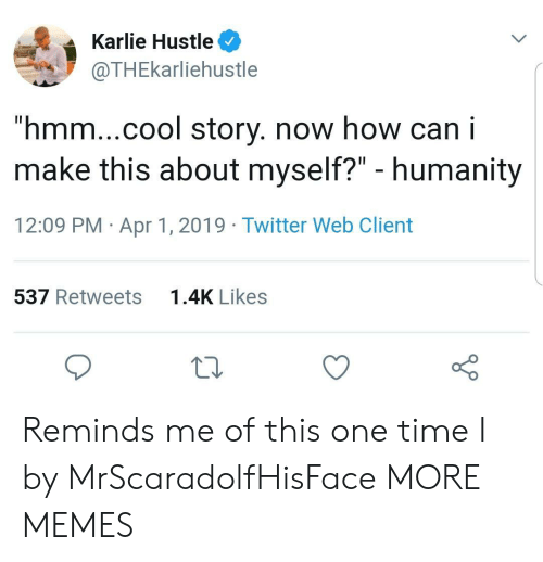 """Dank, Memes, and Target: Karlie Hustle  @THEkarliehustle  """"hmm...cool story. now how can i  make this about myself?"""" - humanity  12:09 PM Apr 1, 2019 Twitter Web Client  537 Retweets  1.4K Likes Reminds me of this one time I by MrScaradolfHisFace MORE MEMES"""