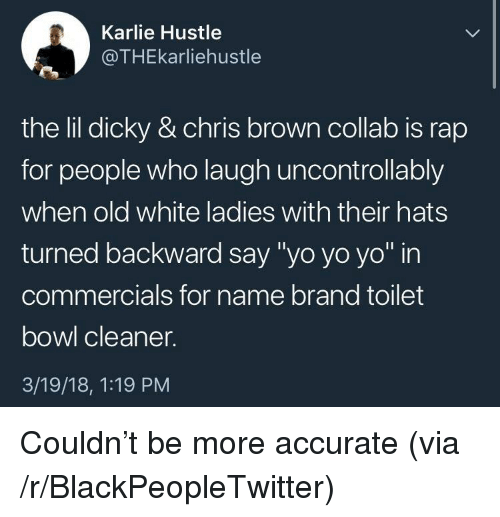 "Blackpeopletwitter, Chris Brown, and Rap: Karlie Hustle  @THEkarliehustle  the Iilldicky & chris brown collab is rap  for people who laugh uncontrollably  when old white ladies with their hats  turned backward say ""yo yo yo"" in  commercials for name brand toilet  bowl cleaner.  3/19/18, 1:19 PM <p>Couldn't be more accurate (via /r/BlackPeopleTwitter)</p>"
