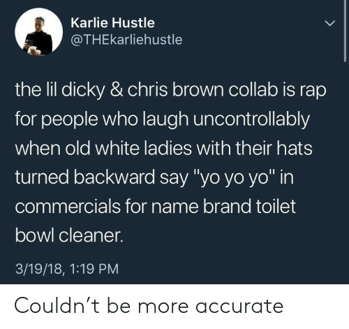 "Chris Brown, Rap, and Yo: Karlie Hustle  @THEkarliehustle  the Iilldicky & chris brown collab is rap  for people who laugh uncontrollably  when old white ladies with their hats  turned backward say ""yo yo yo"" in  commercials for name brand toilet  bowl cleaner.  3/19/18, 1:19 PM Couldn't be more accurate"