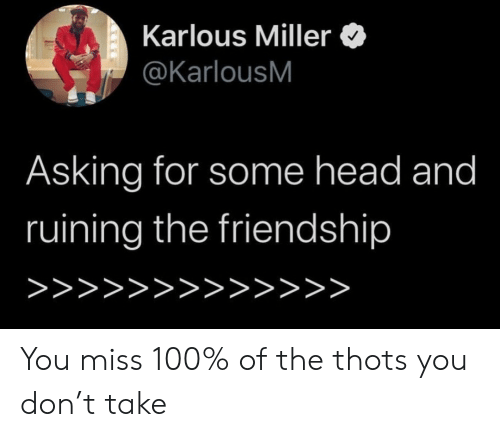 Head, Friendship, and Asking: Karlous Miller  @KarlousM  Asking for some head and  ruining the friendship  >>>>>>>>>>>>> You miss 100% of the thots you don't take
