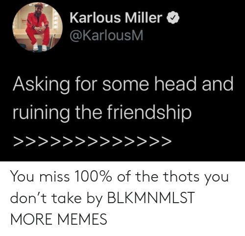 thots: Karlous Miller  @KarlousM  Asking for some head and  ruining the friendship  >>>>>>>>>>>>> You miss 100% of the thots you don't take by BLKMNMLST MORE MEMES