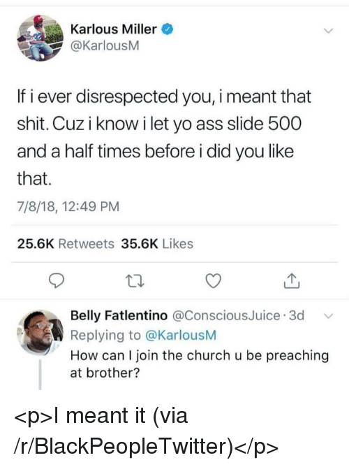 Preaching: Karlous Miller  @KarlousM  If i ever disrespected you, i meant that  shit. Cuz i know i let yo ass slide 500  and a half times before i did you like  that.  7/8/18, 12:49 PM  25.6K Retweets 35.6K Likes  Belly Fatlentino @ConsciousJuice 3d  Replying to @KarlousM  How can I join the church u be preaching  at brother? <p>I meant it (via /r/BlackPeopleTwitter)</p>