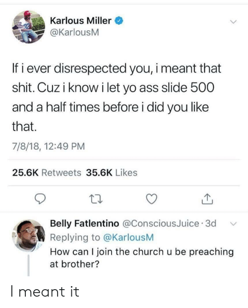 Preaching: Karlous Miller  @KarlousM  If i ever disrespected you, i meant that  shit. Cuz i know i let yo ass slide 500  and a half times before i did you like  that.  7/8/18, 12:49 PM  25.6K Retweets 35.6K Likes  Belly Fatlentino @ConsciousJuice 3d  Replying to @KarlousM  How can I join the church u be preaching  at brother? I meant it