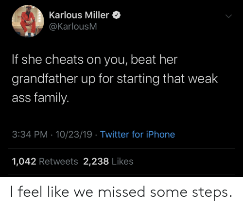 Ass, Family, and Iphone: Karlous Miller  @KarlousM  If she cheats on you, beat her  grandfather up for starting that weak  ass family.  3:34 PM 10/23/19 Twitter for iPhone  1,042 Retweets 2,238 Likes I feel like we missed some steps.