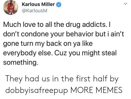 Ste: Karlous Miller  @KarlousM  Much love to all the drug addicts. I  don't condone your behavior but i ain't  gone turn my back on ya like  everybody else. Cuz you might ste  something. They had us in the first half by dobbyisafreepup MORE MEMES