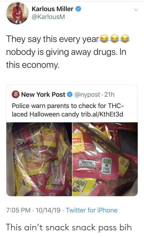 Animals, Candy, and Children: Karlous Miller  @KarlousM  They say this every year  nobody is giving away drugs. In  this economy  @nypost 21h  New York Post  NEW  YORK  POST  Police warn parents to check for THC-  laced Halloween candy trib.al/KthEt3d  SHAR  TEAR  Cabela's  TRIGERATE GowAVE  SUPER POTENELCRMULA  400  TO HERICL ONLY  WARNING:  KEEP OUT OF REACH OF  CHILDREN AND ANIMALS  MG  THC  PER ROPE  400  MG  THC  AUL  7:05 PM 10/14/19 Twitter for iPhone  60T  SRd This ain't snack snack pass bih