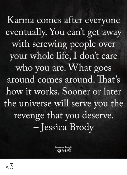 Screwing: Karma comes after evervone  eventually. You can't get away  with screwing people over  your whole life, I don't care  who you are. What goes  around comes around. That's  how it works. Sooner or later  the universe will serve you the  revenge that you deserve.  - Jessica Brody  Lessons Taught  By LIFE <3