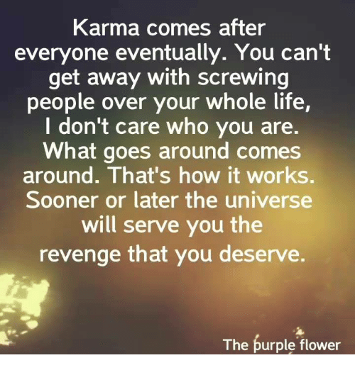 Life, Memes, and Revenge: Karma comes after  everyone eventually. You can't  get away with screwing  people over your whole life  I don't care who you are.  What goes around comes  around. That's how it works.  Sooner or later the universe  will serve you the  revenge that you deserve.  The purple flower