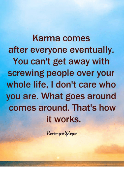 Screwing: Karma comes  after everyone eventually.  You can't get away with  screwing people over your  whole life, I don't care who  you are. What goes around  comes around. That's how  it works.