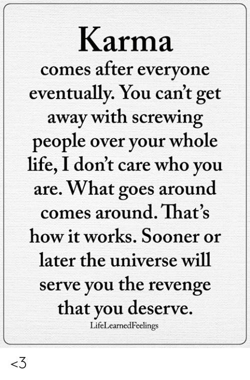 Screwing: Karma  eventually. You can't get  people over your whole  comes aftter evervone  away with screwing  life, I don't care who you  are. What goes around  comes around. That's  how it works. Sooner or  later the universe will  serve you the revenge  that you deserve.  LifeLearnedFeelings <3