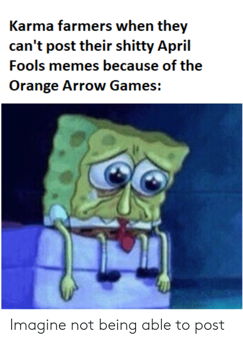 April Fools Memes: Karma farmers when they  can't post their shitty April  Fools memes because of the  Orange Arrow Games: Imagine not being able to post