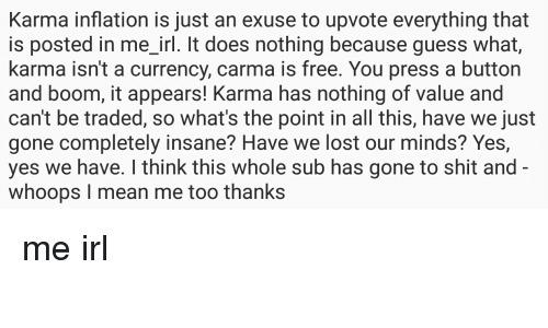 Pressing A Button: Karma inflation is just an exuse to upvote everything that  is posted in me_irl. It does nothing because guess what,  karma isn't a currency, carma is free. You press a button  and boom, it appears! Karma has nothing of value and  can't be traded, so what's the point in all this, have we just  gone completely insane? Have we lost our minds? Yes,  yes we have. I think this whole sub has gone to shit and  whoops I mean me too thanks