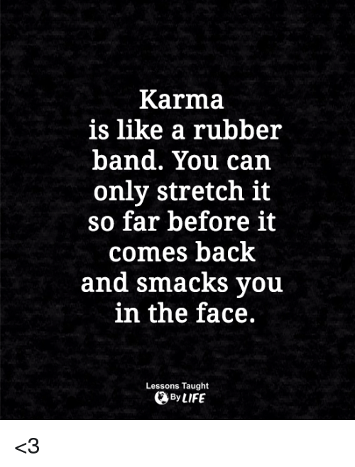 Rubber Banding: Karma  is like a rubber  band. You can  only stretch it  so far before it  comes back  and smacks vou  in the face.  Lessons Taught  By LIFE <3