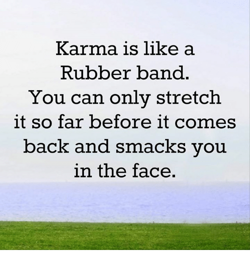 Rubber Banding: Karma is like a  Rubber band  You can only stretch.  it so far before it comes  back and smacks you  in the face