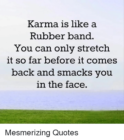 Rubber Banding: Karma is like a  Rubber band  You can only stretch  it so far before it comes  back and smacks you  in the face Mesmerizing Quotes
