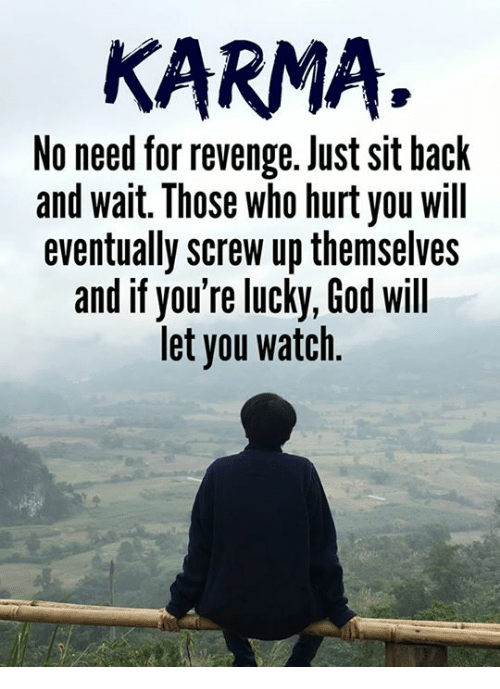 Hurtfully: KARMA.  No need for revenge. Just sit hack  and wait. Those who hurt you will  eventually screw up themselves  and if you're lucky, God will  let you watch