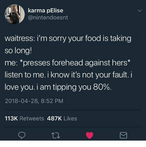 Food, Love, and Sorry: karma pElise  @nintendoesnt  waitress: i'm sorry your food is taking  so long!  me: *presses forehead against hers*  listen to me. i know it's not your fault. i  love you. i am tipping you 80%.  2018-04-28, 8:52 PM  113K Retweets 487K Likes