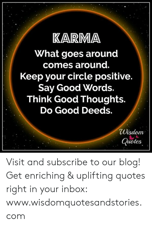 Uplifting Quotes: KARMA  What goes around  comes around.  Keep your circle positive.  Say Good Words.  Think Good Thoughts.  Do Good Deeds.  Wisdom  Quotes Visit and subscribe to our blog! Get enriching & uplifting quotes right in your inbox: www.wisdomquotesandstories.com