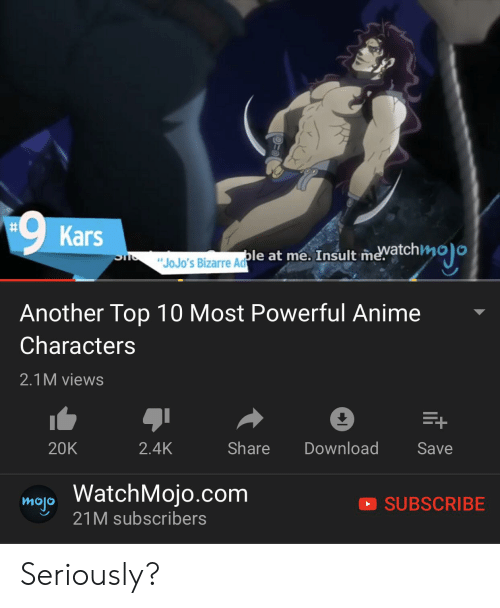 """Most Powerful Anime Characters:  #  Kars  """"JoJo'S Bizarre AdPle at me. Insult mevatchmoo  Sns  Another Top 10 Most Powerful Anime  Characters  2.1M views  +  Share  Download  20K  2.4K  Save  map WatchMojo.com  21M subscribers  SUBSCRIBE Seriously?"""