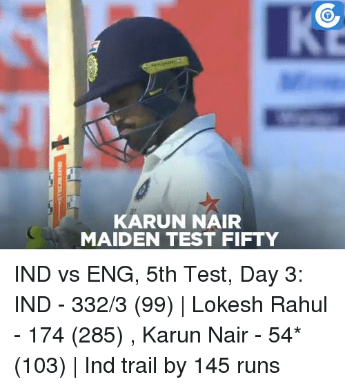 Ind Vs Eng: KARUN NAIR  MAIDEN TEST FIFTY  ORAY miCOLLSM IND vs ENG, 5th Test, Day 3: IND - 332/3 (99)   Lokesh Rahul - 174 (285) , Karun Nair - 54* (103)   Ind trail by 145 runs