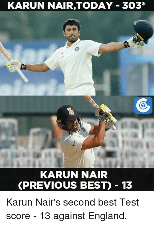 Karun Nair: KARUN NAIR,TODAY 303*  KARUN NAIR  CPREVIOUS BEST) 13 Karun Nair's second best Test score - 13 against England.