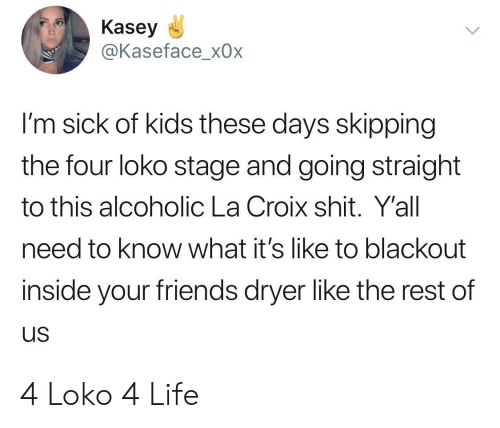 Alcoholic: Kasey  @Kaseface_x0x  I'm sick of kids these days skipping  the four loko stage and going straight  to this alcoholic La Croix shit. Y'all  need to know what it's like to blackout  inside your friends dryer like the rest of  us 4 Loko 4 Life