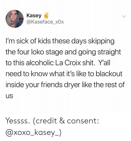 Friends, Shit, and Kids: Kasey  @Kaseface_x0x  I'm sick of kids these days skipping  the four loko stage and going straight  to this alcoholic La Croix shit. Y'all  need to know what it's like to blackout  inside your friends dryer like the rest of  us Yessss. (credit & consent: @xoxo_kasey_)
