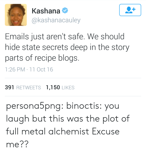 Tumblr, Blog, and Http: Kashana  @kashanacauley  Emails just aren't safe. We should  hide state secrets deep in the story  parts of recipe blogs.  1:26 PM 11 Oct 16  391 RETWEETS 1,150 LIKES persona5png: binoctis: you laugh but this was the plot of full metal alchemist   Excuse me??