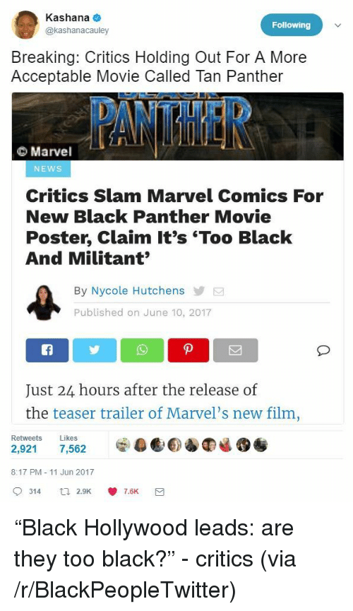 Blackpeopletwitter, Marvel Comics, and News: Kashana  @kashanacauley  Following  Breaking: Critics Holding Out For A More  Acceptable Movie Called Tan Panther  Marvel  NEWS  Critics Slam Marvel Comics For  New Black Panther Movie  Poster, Claim It's 'Too Black  And Militant  By Nycole Hutchens  Published on June 10, 2017  Just 24 hours after the release of  the teaser trailer of Marvel's new film  Retweets Likes  8:17 PM - 11 Jun 2017  9314 a 2.9K 7.6K <p>&ldquo;Black Hollywood leads: are they too black?&rdquo; - critics (via /r/BlackPeopleTwitter)</p>