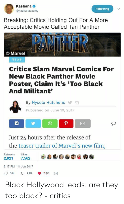 Marvel Comics, News, and Black: Kashana  @kashanacauley  Following  Breaking: Critics Holding Out For A More  Acceptable Movie Called Tan Panther  Marvel  NEWS  Critics Slam Marvel Comics For  New Black Panther Movie  Poster, Claim It's 'Too Black  And Militant  By Nycole Hutchens  Published on June 10, 2017  Just 24 hours after the release of  the teaser trailer of Marvel's new film  Retweets Likes  8:17 PM - 11 Jun 2017  9314 a 2.9K 7.6K Black Hollywood leads: are they too black? - critics